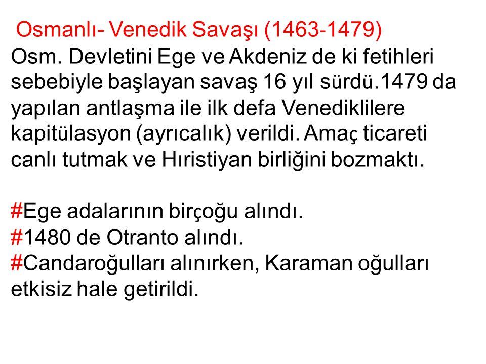 Osmanlı- Venedik Savaşı (1463 - 1479) Osm. Devletini Ege ve Akdeniz de ki fetihleri sebebiyle başlayan savaş 16 yıl s ü rd ü.1479 da yapılan antlaşma