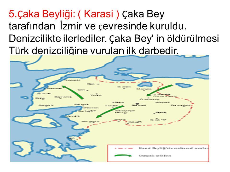 5. Ç aka Beyliği: ( Karasi ) Ç aka Bey tarafından İzmir ve ç evresinde kuruldu. Denizcilikte ilerlediler. Ç aka Bey' in ö ld ü r ü lmesi T ü rk denizc