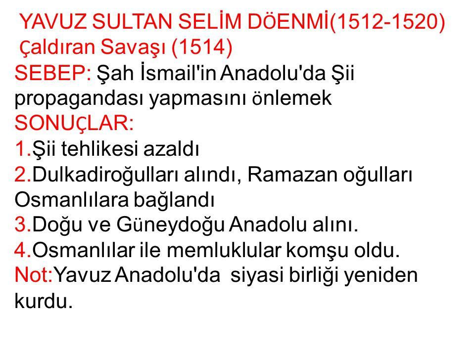 YAVUZ SULTAN SELİM D Ö ENMİ(1512-1520) Ç aldıran Savaşı (1514) SEBEP: Şah İsmail'in Anadolu'da Şii propagandası yapmasını ö nlemek SONU Ç LAR: 1.Şii t