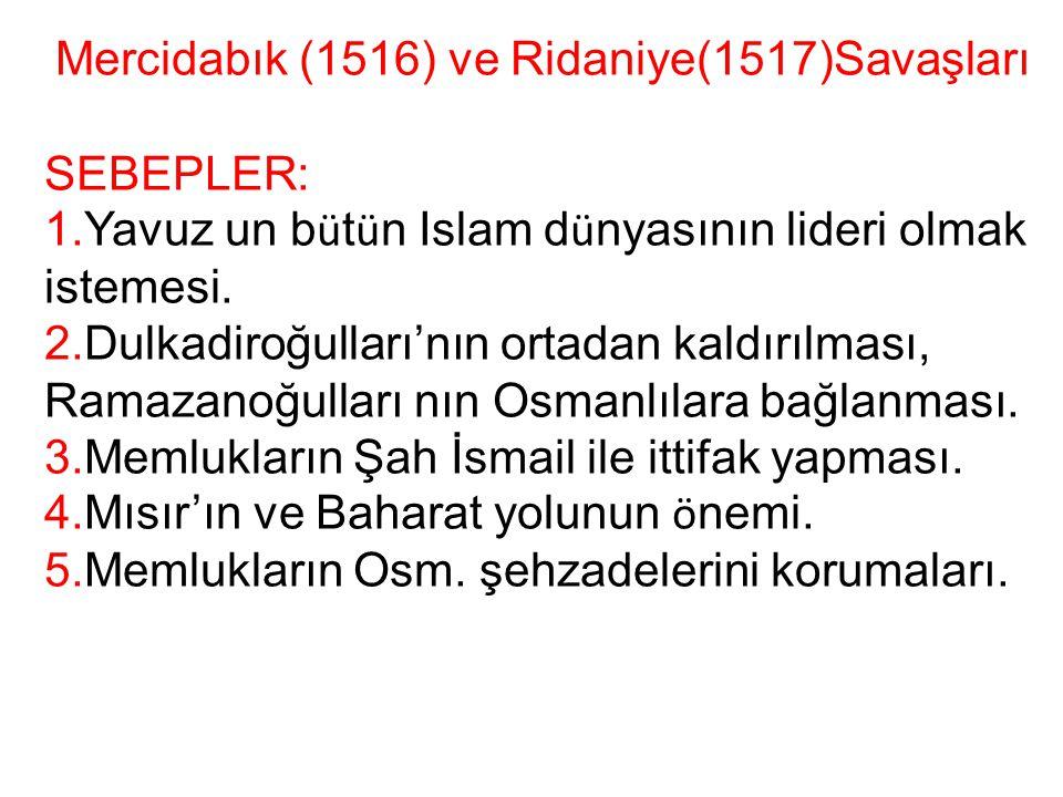Mercidabık (1516) ve Ridaniye(1517)Savaşları SEBEPLER: 1.Yavuz un b ü t ü n Islam d ü nyasının lideri olmak istemesi. 2.Dulkadiroğulları'nın ortadan k
