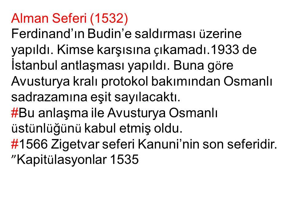 Alman Seferi (1532) Ferdinand'ın Budin'e saldırması ü zerine yapıldı. Kimse karşısına ç ıkamadı.1933 de İstanbul antlaşması yapıldı. Buna g ö re Avust
