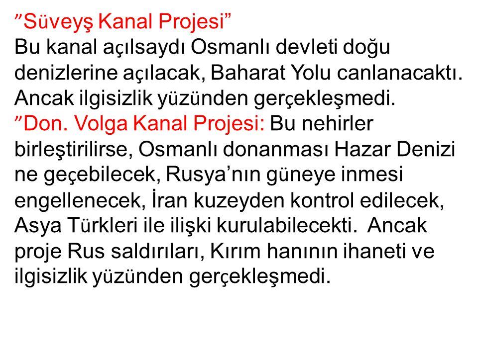 """"""" S ü veyş Kanal Projesi"""" Bu kanal a ç ılsaydı Osmanlı devleti doğu denizlerine a ç ılacak, Baharat Yolu canlanacaktı. Ancak ilgisizlik y ü z ü nden g"""