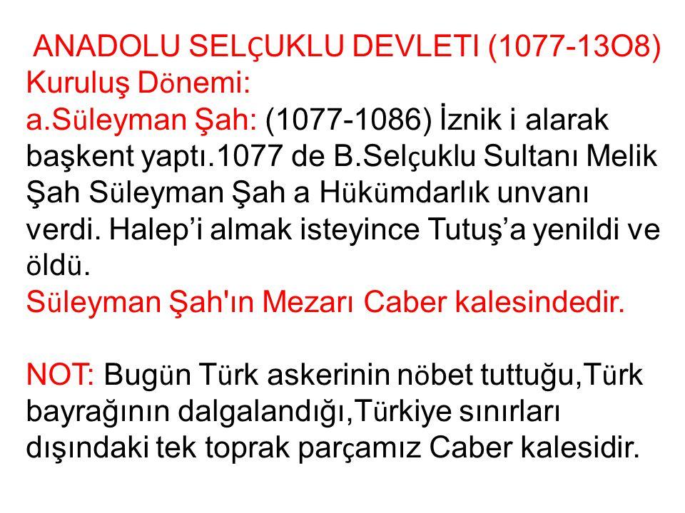 ANADOLU SEL Ç UKLU DEVLETI (1077-13O8) Kuruluş D ö nemi: a.S ü leyman Şah: (1077-1086) İznik i alarak başkent yaptı.1077 de B.Sel ç uklu Sultanı Melik
