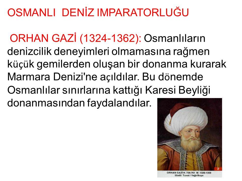 OSMANLI DENİZ IMPARATORLUĞU ORHAN GAZİ (1324-1362): Osmanlıların denizcilik deneyimleri olmamasına rağmen k üçü k gemilerden oluşan bir donanma kurara