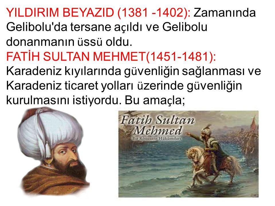 YILDIRIM BEYAZID (1381 -1402): Zamanında Gelibolu'da tersane a ç ıldı ve Gelibolu donanmanın ü ss ü oldu. FATİH SULTAN MEHMET(1451-1481): Karadeniz kı