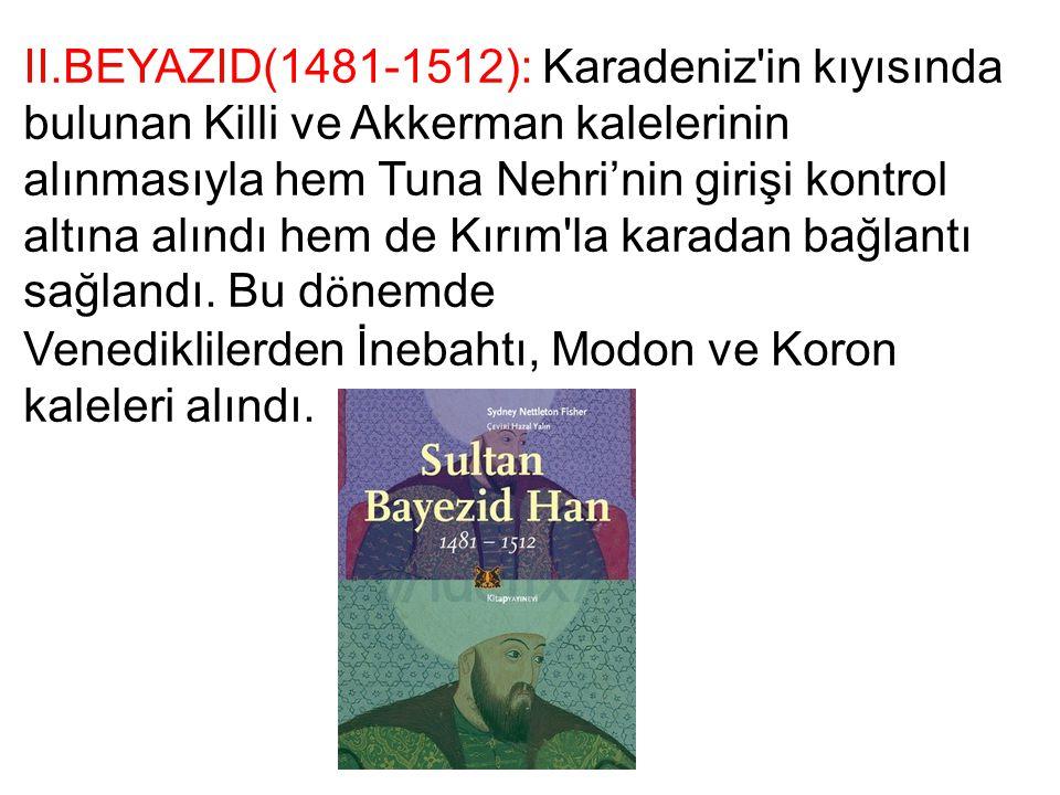 II.BEYAZID(1481-1512): Karadeniz'in kıyısında bulunan Killi ve Akkerman kalelerinin alınmasıyla hem Tuna Nehri'nin girişi kontrol altına alındı hem de
