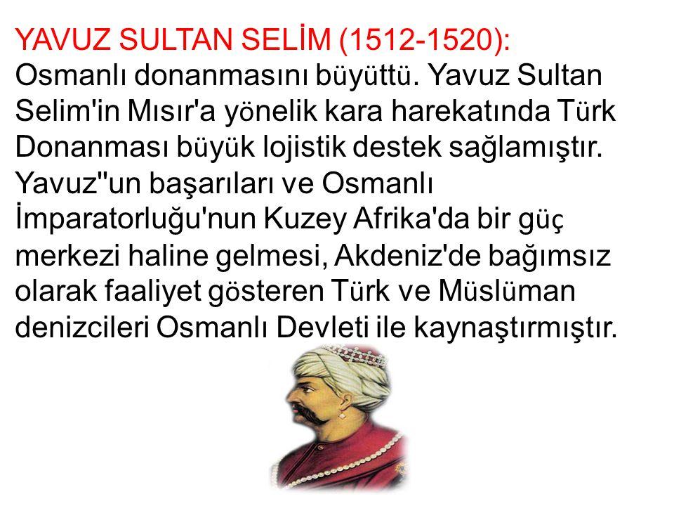 YAVUZ SULTAN SELİM (1512-1520): Osmanlı donanmasını b ü y ü tt ü. Yavuz Sultan Selim'in Mısır'a y ö nelik kara harekatında T ü rk Donanması b ü y ü k