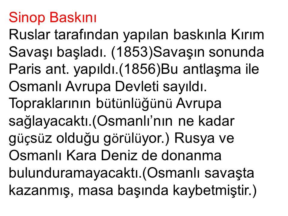 Sinop Baskını Ruslar tarafından yapılan baskınla Kırım Savaşı başladı. (1853)Savaşın sonunda Paris ant. yapıldı.(1856)Bu antlaşma ile Osmanlı Avrupa D