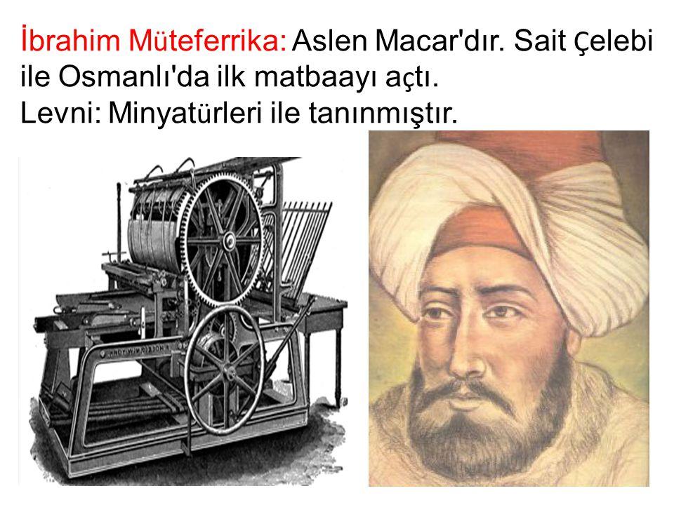 İbrahim M ü teferrika: Aslen Macar'dır. Sait Ç elebi ile Osmanlı'da ilk matbaayı a ç tı. Levni: Minyat ü rleri ile tanınmıştır.