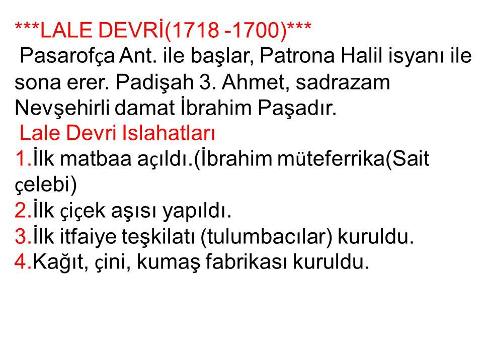 ***LALE DEVRİ(1718 -1700)*** Pasarof ç a Ant. ile başlar, Patrona Halil isyanı ile sona erer. Padişah 3. Ahmet, sadrazam Nevşehirli damat İbrahim Paşa