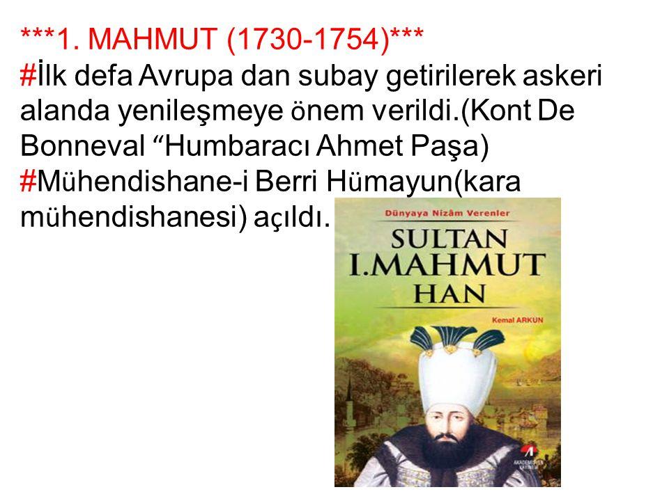 """***1. MAHMUT (1730-1754)*** #İlk defa Avrupa dan subay getirilerek askeri alanda yenileşmeye ö nem verildi.(Kont De Bonneval """" Humbaracı Ahmet Paşa) #"""
