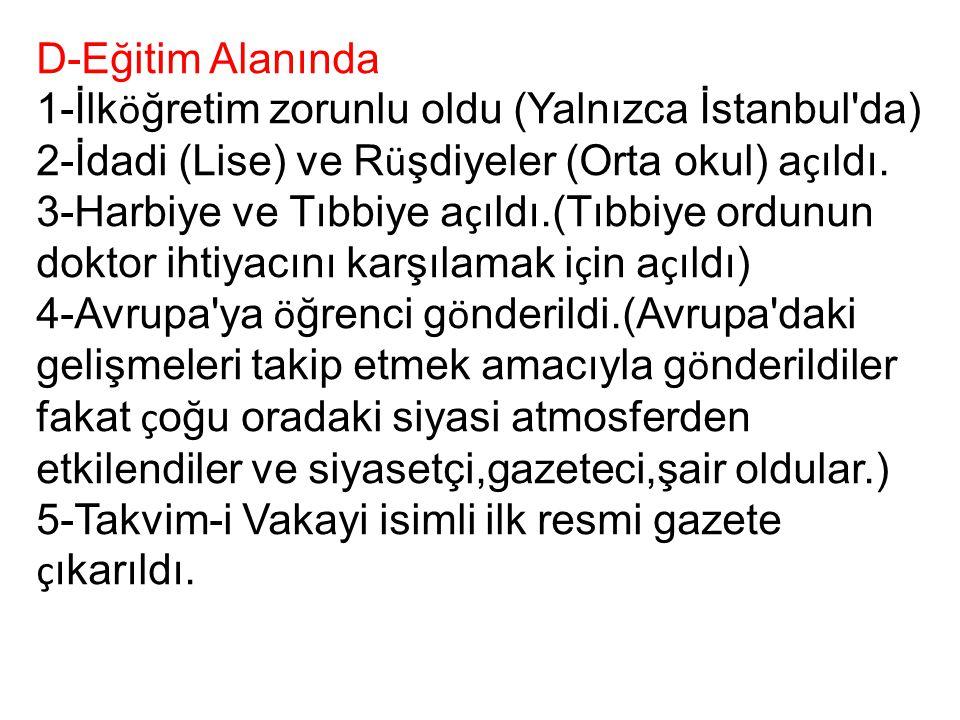 D-Eğitim Alanında 1-İlk ö ğretim zorunlu oldu (Yalnızca İstanbul'da) 2-İdadi (Lise) ve R ü şdiyeler (Orta okul) a ç ıldı. 3-Harbiye ve Tıbbiye a ç ıld