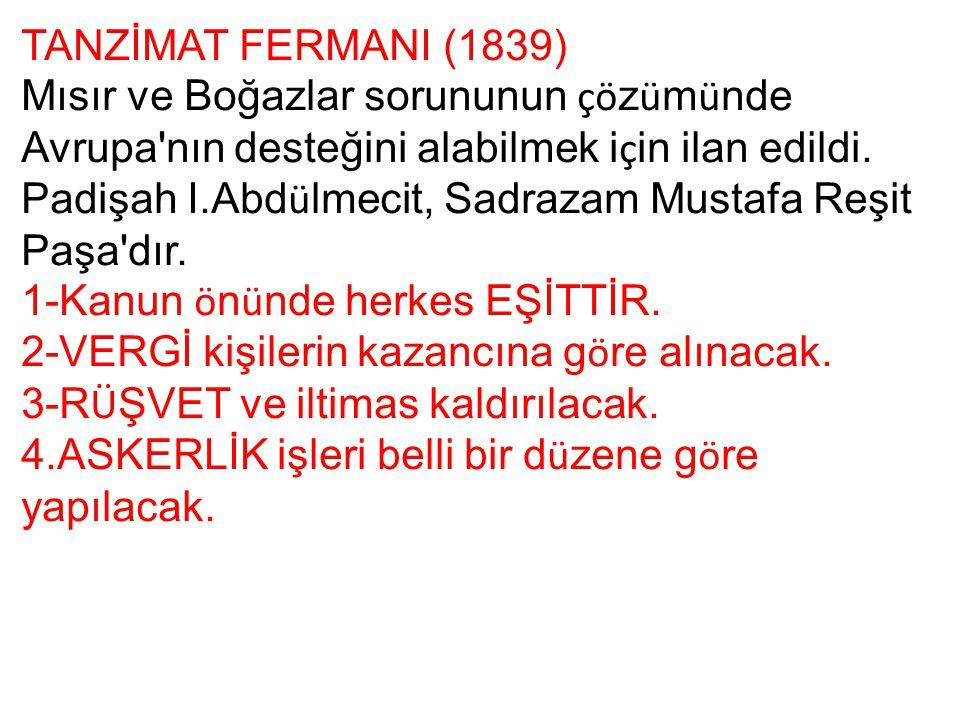 TANZİMAT FERMANI (1839) Mısır ve Boğazlar sorununun çö z ü m ü nde Avrupa'nın desteğini alabilmek i ç in ilan edildi. Padişah I.Abd ü lmecit, Sadrazam