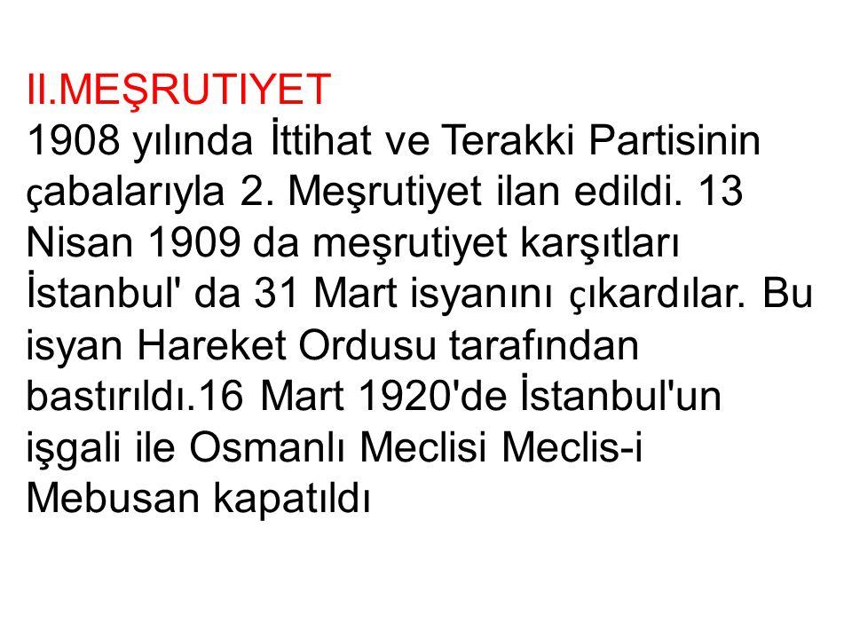II.MEŞRUTIYET 1908 yılında İttihat ve Terakki Partisinin ç abalarıyla 2. Meşrutiyet ilan edildi. 13 Nisan 1909 da meşrutiyet karşıtları İstanbul' da 3