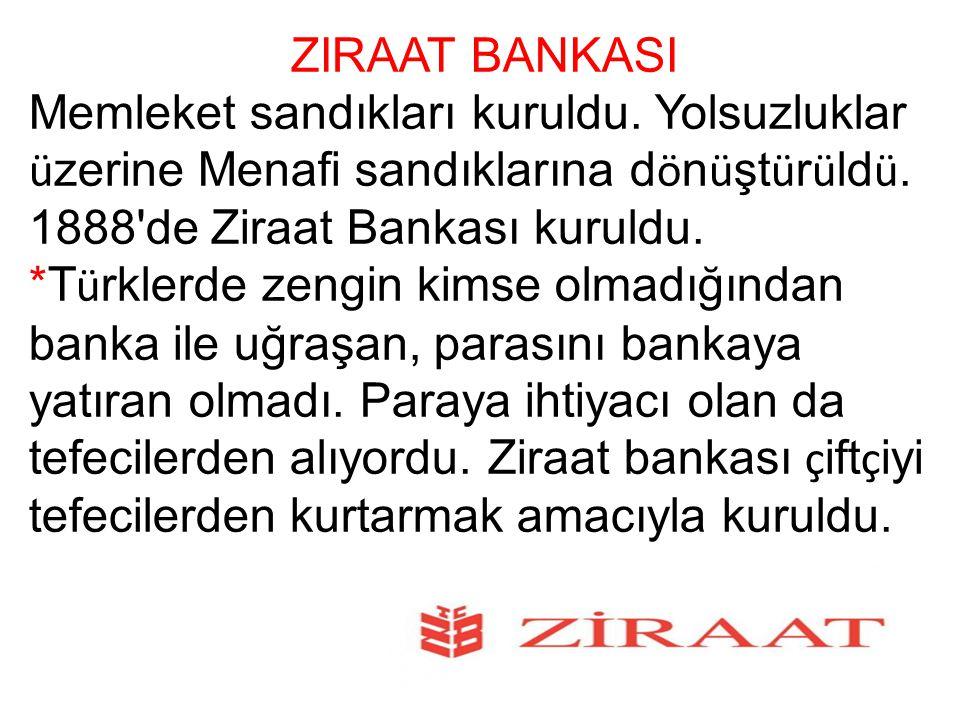 ZIRAAT BANKASI Memleket sandıkları kuruldu. Yolsuzluklar ü zerine Menafi sandıklarına d ö n ü şt ü r ü ld ü. 1888'de Ziraat Bankası kuruldu. *T ü rkle