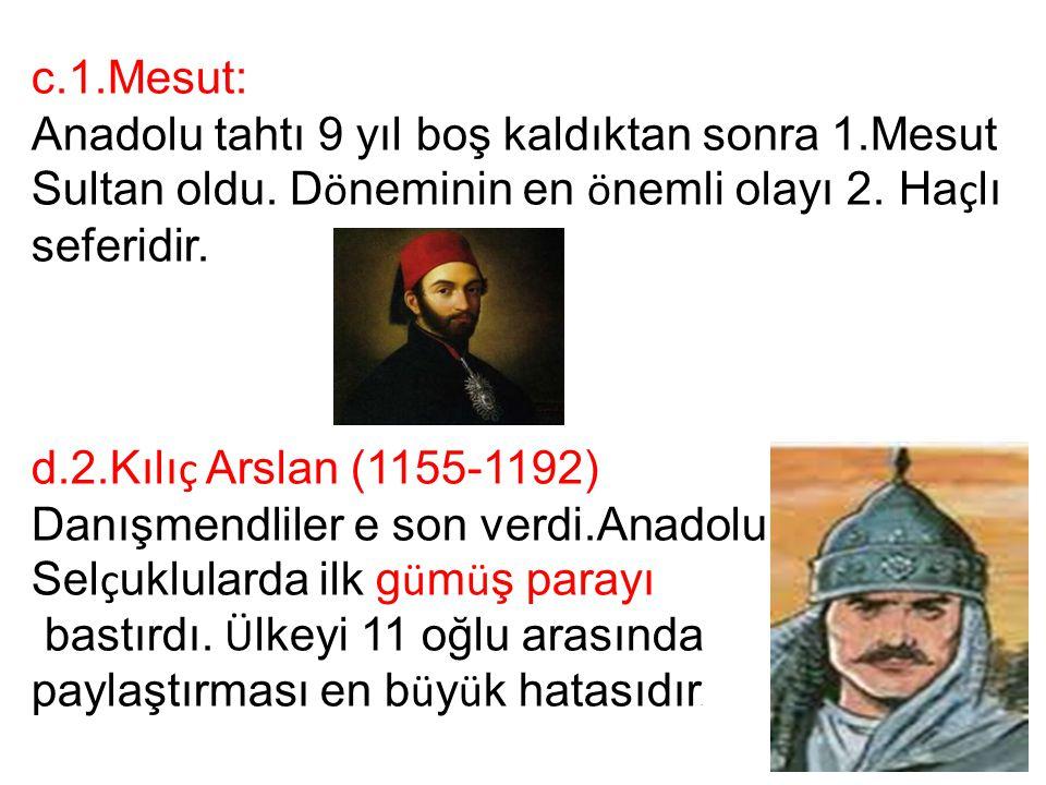 c.1.Mesut: Anadolu tahtı 9 yıl boş kaldıktan sonra 1.Mesut Sultan oldu. D ö neminin en ö nemli olayı 2. Ha ç lı seferidir. d.2.Kılı ç Arslan (1155-119