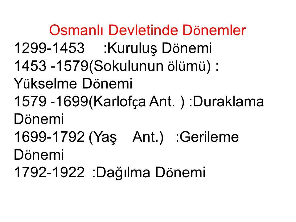 Osmanlı Devletinde D ö nemler 1299-1453 :Kuruluş D ö nemi 1453 -1579(Sokulunun ö l ü m ü ) : Y ü kselme D ö nemi 1579 - 1699(Karlof ç a Ant. ) :Durakl