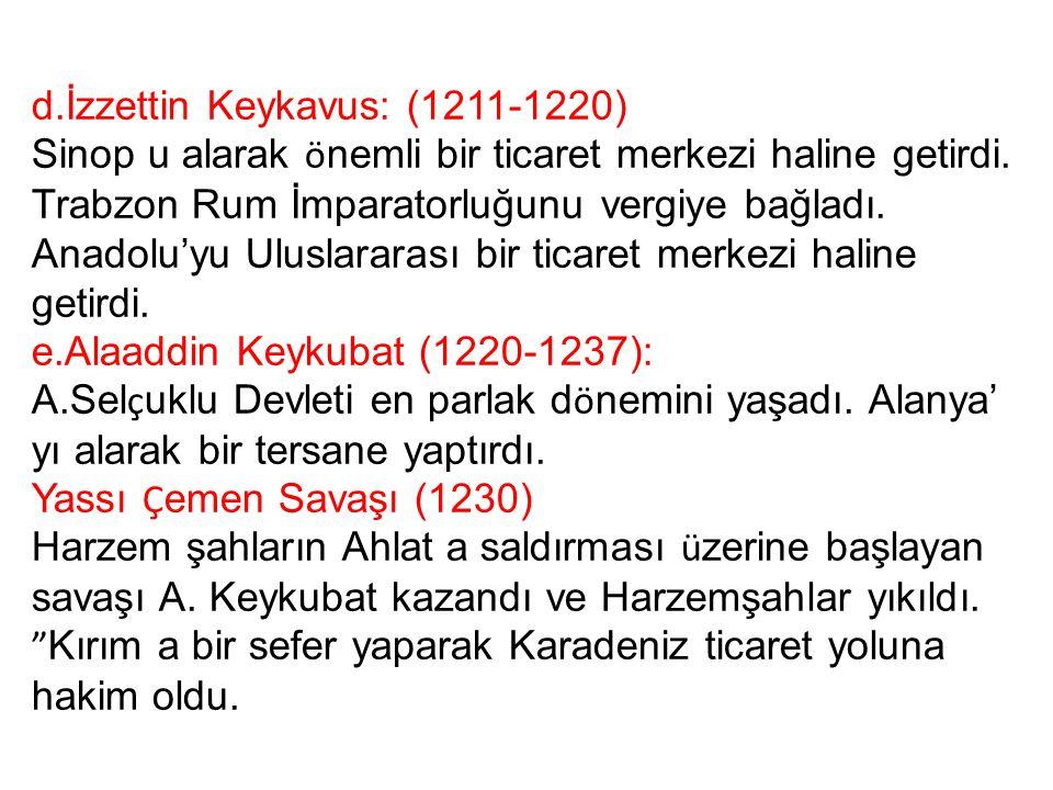 d.İzzettin Keykavus: (1211-1220) Sinop u alarak ö nemli bir ticaret merkezi haline getirdi. Trabzon Rum İmparatorluğunu vergiye bağladı. Anadolu'yu Ul