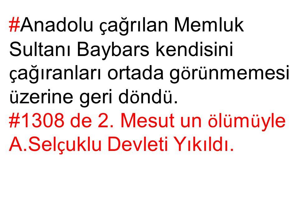 #Anadolu ç ağrılan Memluk Sultanı Baybars kendisini ç ağıranları ortada g ö r ü nmemesi ü zerine geri d ö nd ü. #1308 de 2. Mesut un ö l ü m ü yle A.S