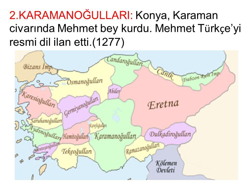 2.KARAMANOĞULLARI: Konya, Karaman civarında Mehmet bey kurdu. Mehmet T ü rk ç e'yi resmi dil ilan etti.(1277)