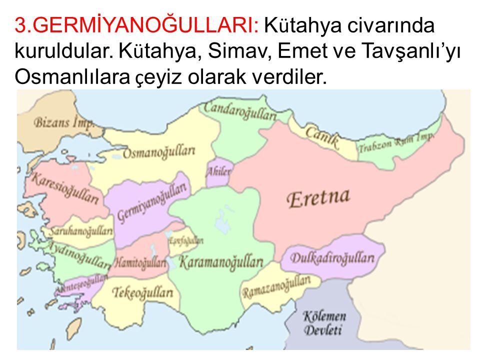 3.GERMİYANOĞULLARI: K ü tahya civarında kuruldular. K ü tahya, Simav, Emet ve Tavşanlı'yı Osmanlılara ç eyiz olarak verdiler.