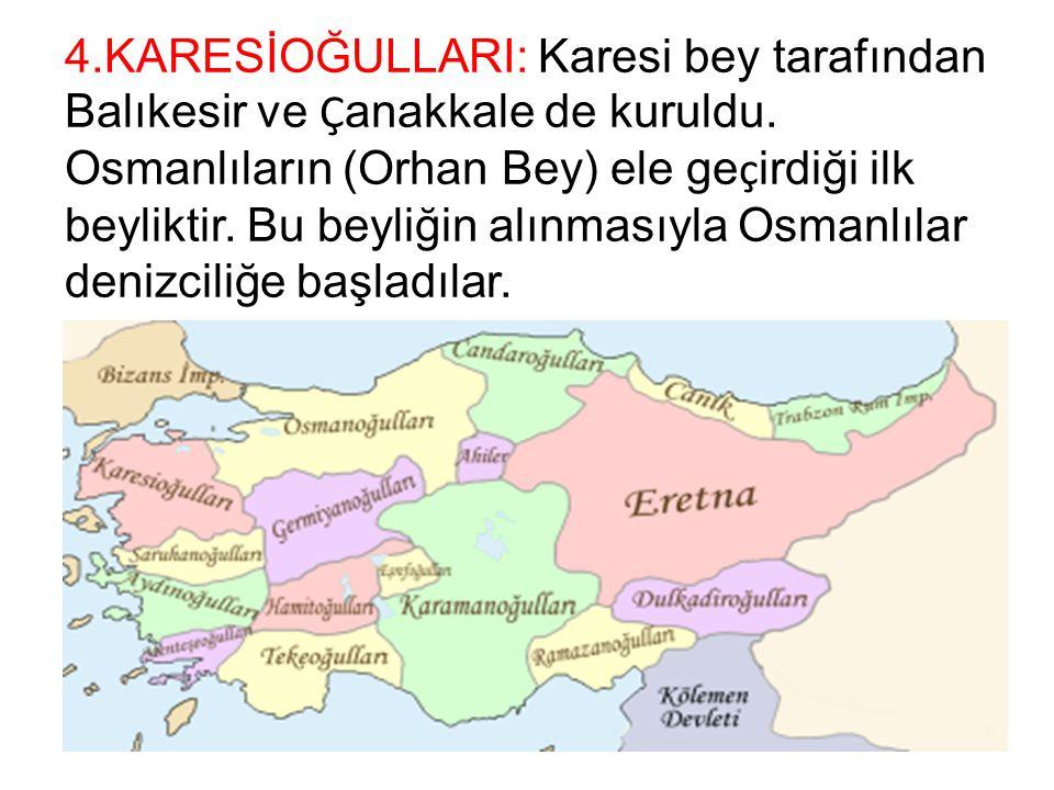 4.KARESİOĞULLARI: Karesi bey tarafından Balıkesir ve Ç anakkale de kuruldu. Osmanlıların (Orhan Bey) ele ge ç irdiği ilk beyliktir. Bu beyliğin alınma