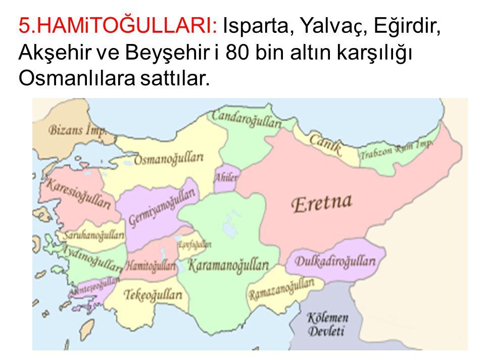 5.HAMiTOĞULLARI: Isparta, Yalva ç, Eğirdir, Akşehir ve Beyşehir i 80 bin altın karşılığı Osmanlılara sattılar.