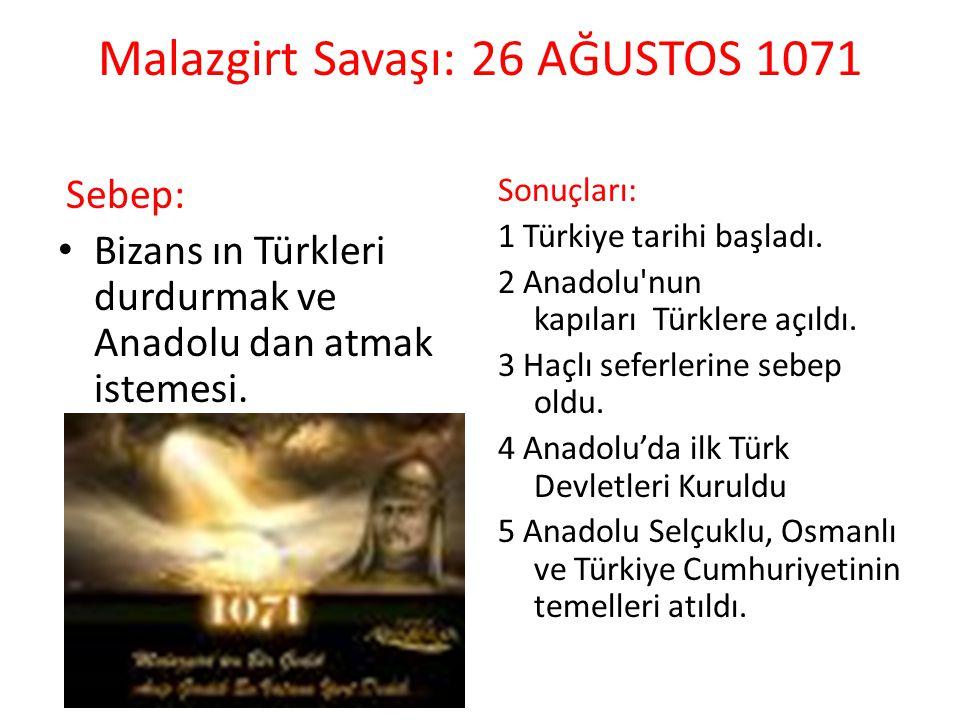 Malazgirt Savaşı: 26 AĞUSTOS 1071 Sebep: Bizans ın Türkleri durdurmak ve Anadolu dan atmak istemesi. Sonuçları: 1 Türkiye tarihi başladı. 2 Anadolu'nu