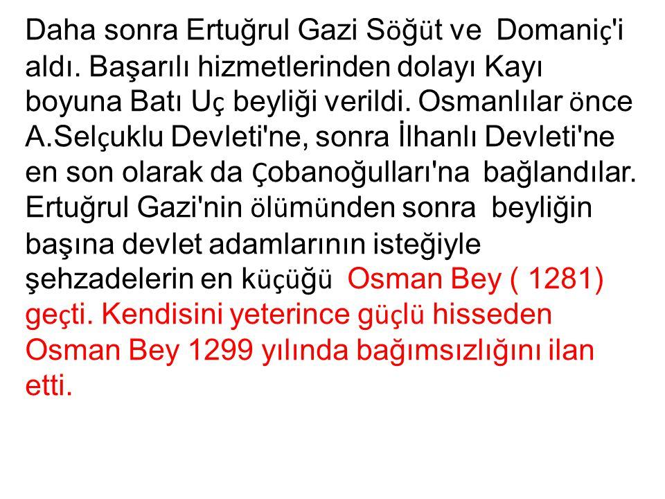 Daha sonra Ertuğrul Gazi S ö ğ ü t ve Domani ç 'i aldı. Başarılı hizmetlerinden dolayı Kayı boyuna Batı U ç beyliği verildi. Osmanlılar ö nce A.Sel ç
