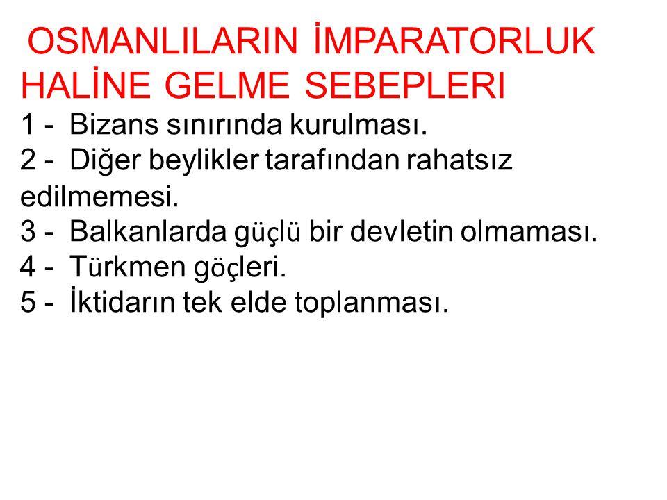 OSMANLILARIN İMPARATORLUK HALİNE GELME SEBEPLERI 1 - Bizans sınırında kurulması. 2 - Diğer beylikler tarafından rahatsız edilmemesi. 3 - Balkanlarda g