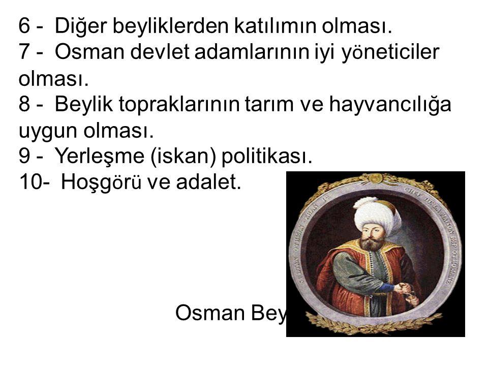 6 - Diğer beyliklerden katılımın olması. 7 - Osman devlet adamlarının iyi y ö neticiler olması. 8 - Beylik topraklarının tarım ve hayvancılığa uygun o