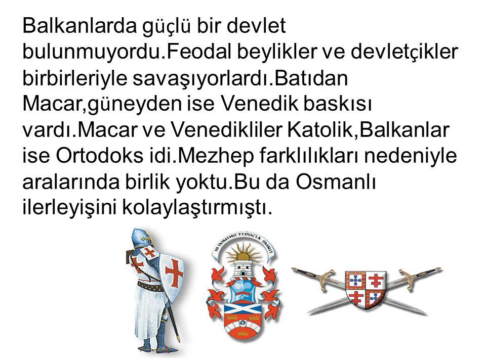 Balkanlarda g üç l ü bir devlet bulunmuyordu.Feodal beylikler ve devlet ç ikler birbirleriyle savaşıyorlardı.Batıdan Macar,g ü neyden ise Venedik bask