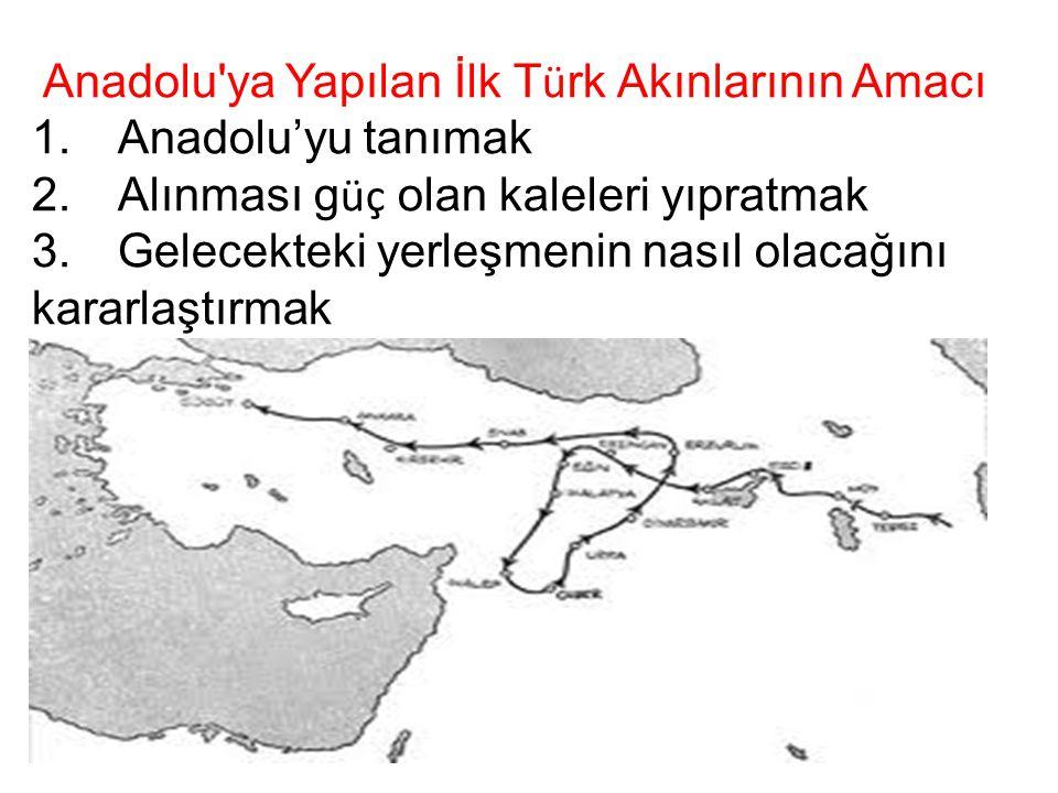 Anadolu'ya Yapılan İlk T ü rk Akınlarının Amacı 1. Anadolu'yu tanımak 2. Alınması g üç olan kaleleri yıpratmak 3. Gelecekteki yerleşmenin nasıl olacağ