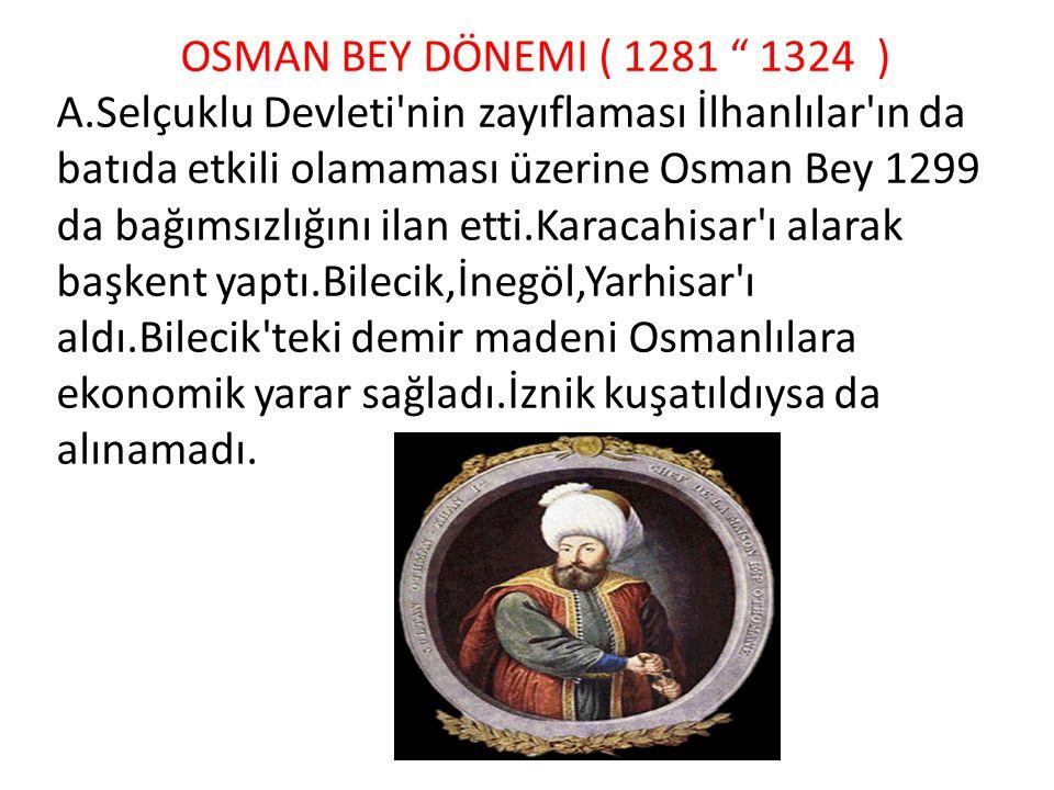 """OSMAN BEY DÖNEMI ( 1281 """" 1324 ) A.Selçuklu Devleti'nin zayıflaması İlhanlılar'ın da batıda etkili olamaması üzerine Osman Bey 1299 da bağımsızlığını"""
