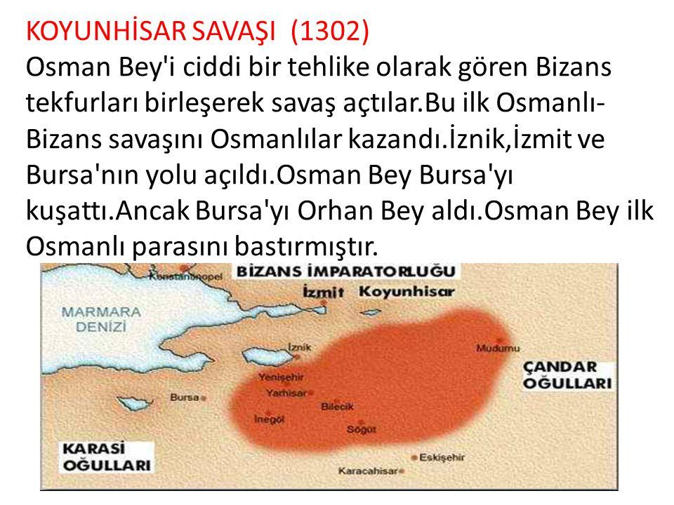 KOYUNHİSAR SAVAŞI (1302) Osman Bey'i ciddi bir tehlike olarak gören Bizans tekfurları birleşerek savaş açtılar.Bu ilk Osmanlı- Bizans savaşını Osmanlı
