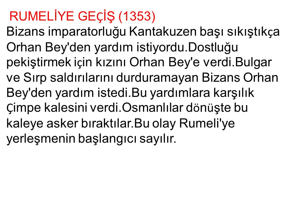 RUMELİYE GE Ç İŞ (1353) Bizans imparatorluğu Kantakuzen başı sıkıştık ç a Orhan Bey'den yardım istiyordu.Dostluğu pekiştirmek i ç in kızını Orhan Bey'
