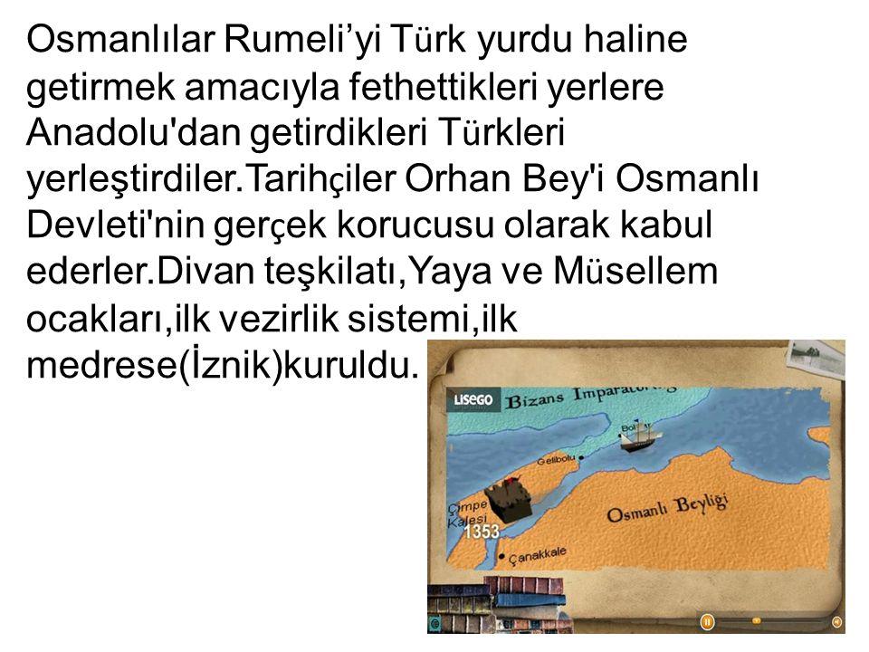 Osmanlılar Rumeli'yi T ü rk yurdu haline getirmek amacıyla fethettikleri yerlere Anadolu'dan getirdikleri T ü rkleri yerleştirdiler.Tarih ç iler Orhan