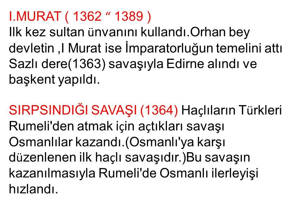 """I.MURAT ( 1362 """" 1389 ) Ilk kez sultan ü nvanını kullandı.Orhan bey devletin,I Murat ise İmparatorluğun temelini attı Sazlı dere(1363) savaşıyla Edirn"""