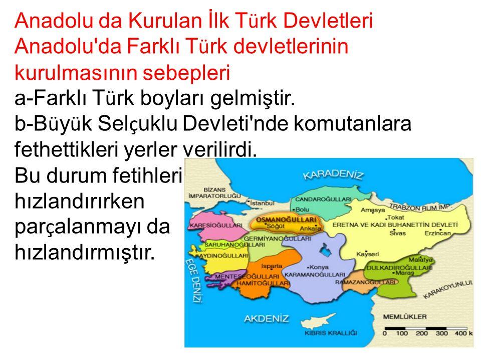 Anadolu da Kurulan İlk T ü rk Devletleri Anadolu'da Farklı T ü rk devletlerinin kurulmasının sebepleri a-Farklı T ü rk boyları gelmiştir. b-B ü y ü k