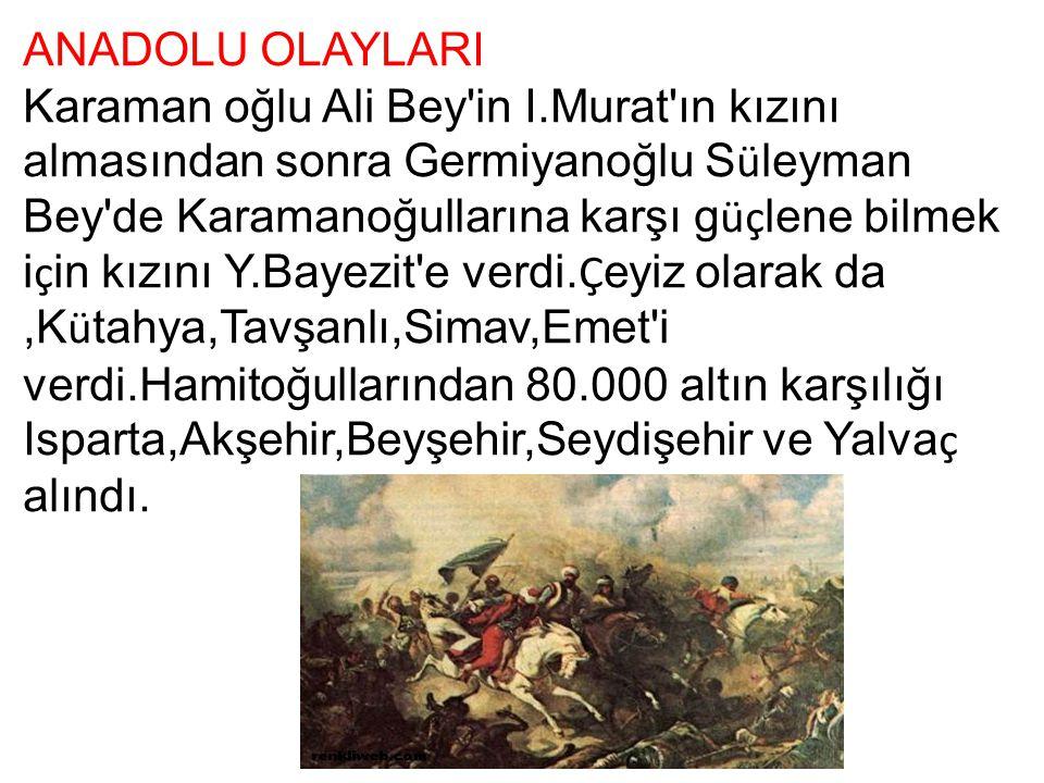 ANADOLU OLAYLARI Karaman oğlu Ali Bey'in I.Murat'ın kızını almasından sonra Germiyanoğlu S ü leyman Bey'de Karamanoğullarına karşı g üç lene bilmek i