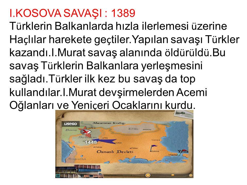 I.KOSOVA SAVAŞI : 1389 T ü rklerin Balkanlarda hızla ilerlemesi ü zerine Ha ç lılar harekete ge ç tiler.Yapılan savaşı T ü rkler kazandı.I.Murat savaş