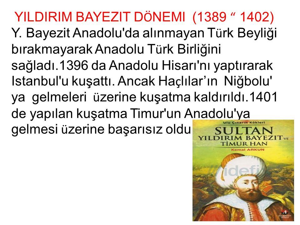 """YILDIRIM BAYEZIT D Ö NEMI (1389 """" 1402) Y. Bayezit Anadolu'da alınmayan T ü rk Beyliği bırakmayarak Anadolu T ü rk Birliğini sağladı.1396 da Anadolu H"""