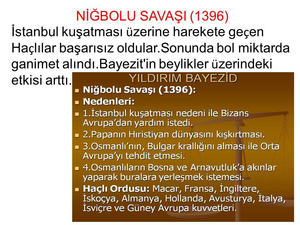 NİĞBOLU SAVAŞI (1396) İstanbul kuşatması ü zerine harekete ge ç en Ha ç lılar başarısız oldular.Sonunda bol miktarda ganimet alındı.Bayezit'in beylikl