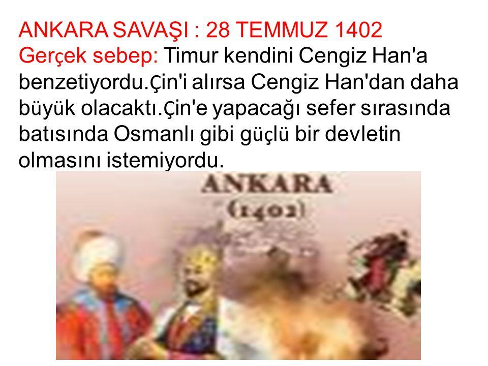 ANKARA SAVAŞI : 28 TEMMUZ 1402 Ger ç ek sebep: Timur kendini Cengiz Han'a benzetiyordu. Ç in'i alırsa Cengiz Han'dan daha b ü y ü k olacaktı. Ç in'e y