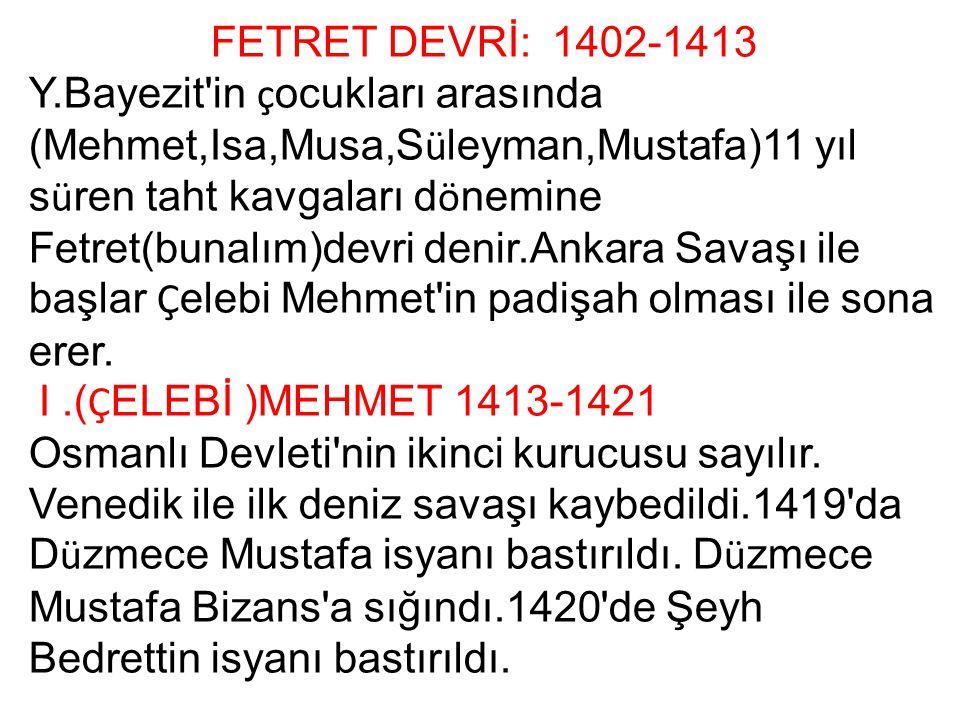 FETRET DEVRİ: 1402-1413 Y.Bayezit'in ç ocukları arasında (Mehmet,Isa,Musa,S ü leyman,Mustafa)11 yıl s ü ren taht kavgaları d ö nemine Fetret(bunalım)d
