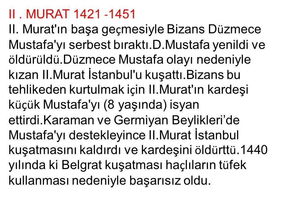 II. MURAT 1421 - 1451 II. Murat'ın başa ge ç mesiyle Bizans D ü zmece Mustafa'yı serbest bıraktı.D.Mustafa yenildi ve ö ld ü r ü ld ü.D ü zmece Mustaf