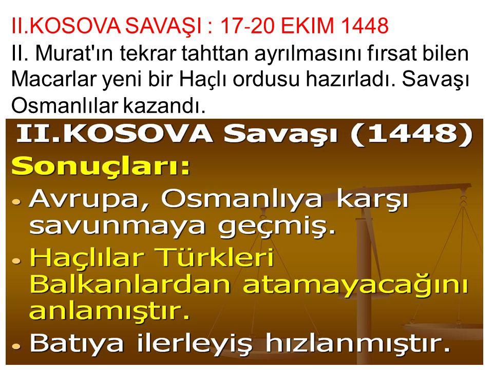 II.KOSOVA SAVAŞI : 17 - 20 EKIM 1448 II. Murat'ın tekrar tahttan ayrılmasını fırsat bilen Macarlar yeni bir Ha ç lı ordusu hazırladı. Savaşı Osmanlıla