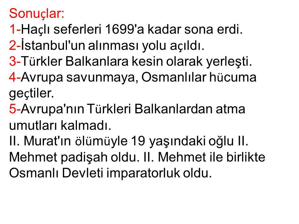 Sonu ç lar: 1-Ha ç lı seferleri 1699'a kadar sona erdi. 2-İstanbul'un alınması yolu a ç ıldı. 3-T ü rkler Balkanlara kesin olarak yerleşti. 4-Avrupa s
