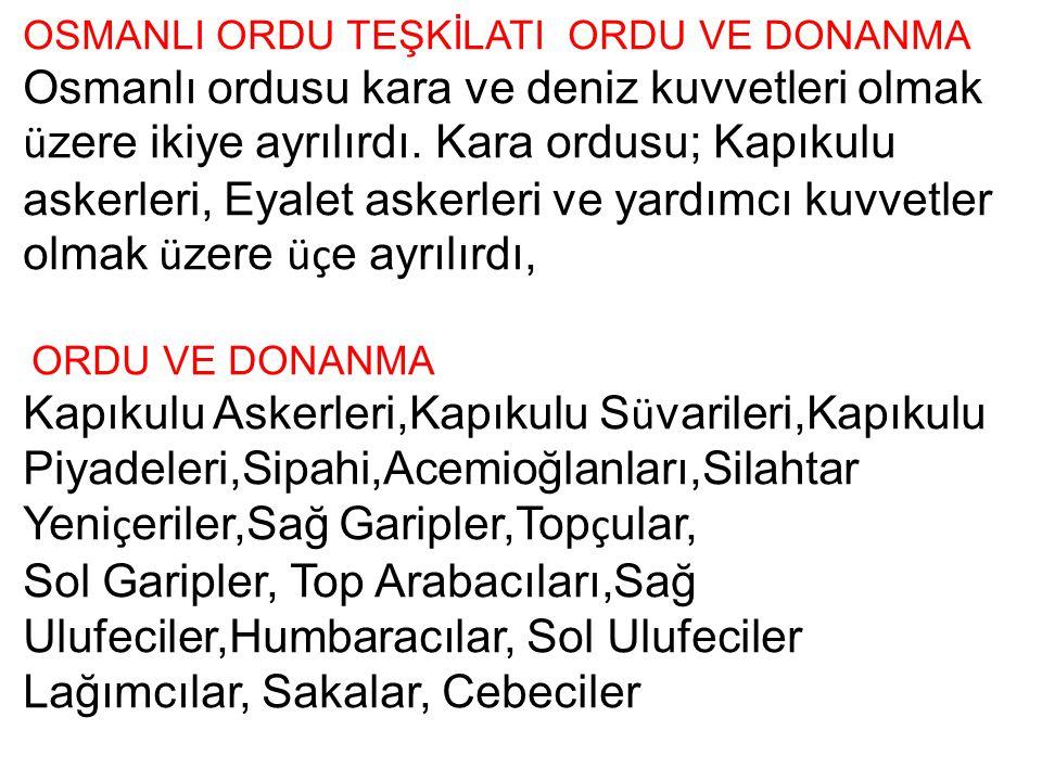 OSMANLI ORDU TEŞKİLATI ORDU VE DONANMA Osmanlı ordusu kara ve deniz kuvvetleri olmak ü zere ikiye ayrılırdı. Kara ordusu; Kapıkulu askerleri, Eyalet a