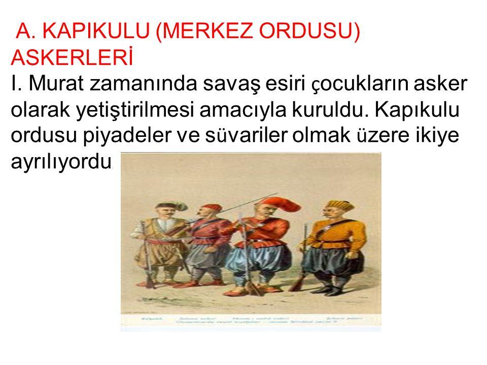 A. KAPIKULU (MERKEZ ORDUSU) ASKERLERİ I. Murat zamanında savaş esiri ç ocukların asker olarak yetiştirilmesi amacıyla kuruldu. Kapıkulu ordusu piyadel